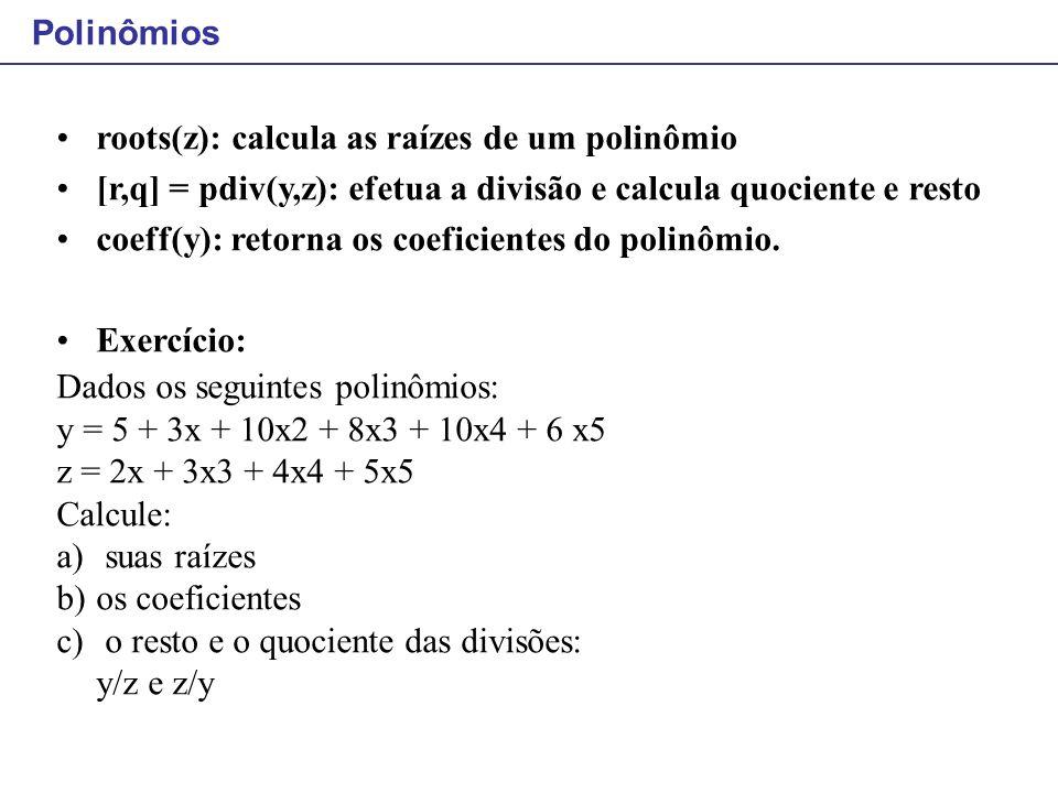 Polinômios roots(z): calcula as raízes de um polinômio. [r,q] = pdiv(y,z): efetua a divisão e calcula quociente e resto.